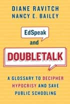 EdSpeak and Doubletalk - A Glossary to Decipher Hypocrisy and Save Public Schooling ebook by Diane Ravitch, Nancy E. Bailey