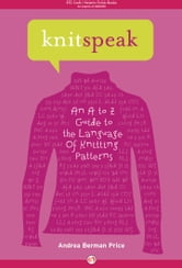 Knitspeak: An A to Z Guide to the Language of Knitting Patterns - An A to Z Guide to the Language of Knitting Patterns ebook by Andrea Berman Price,Patti Pierce Stone