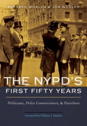 The NYPD's First Fifty Years - Politicians, Police Commissioners, and Patrolmen ebook by BERNARD WHALEN,JON WHALEN,WILLIAM J. BRATTON