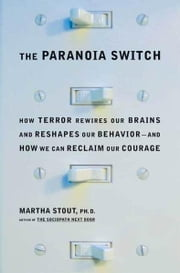 The Paranoia Switch - How Terror Rewires Our Brains and Reshapes Our Behavior--and How We Can Reclaim Our Courage ebook by Martha Stout