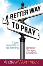 Better Way to Pray ebook by Andrew Wommack