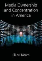 Media Ownership and Concentration in America ebook by Eli M. Noam