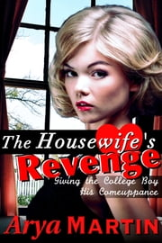 The Housewife's Revenge: Giving the College Boy His Comeuppance ebook by Arya Martin