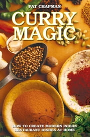 Curry Magic - How to Create Modern Indian Restaurant Dishes at Home ebook by Pat Chapman