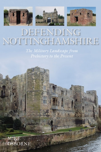 Defending Nottinghamshire - The Military Landscape from Prehistory to the Present ebook by Mike Osborne