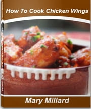 How To Cook Chicken Wings - A Step-by-Step Guide To Making Delicious Chicken Wings In The Oven, Baked Chicken Wing Recipes, Crispy Baked Chicken Wings, Spicy Chicken Wing Recipes ebook by Mary Millard