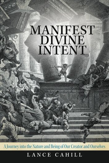 Manifest Divine Intent - A Journey into the Nature and Being of Our Creator and Ourselves ebook by Lance Cahill