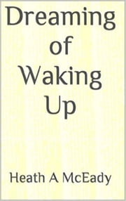 Dreaming Of Waking Up ebook by Heath A McEady