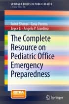 The Complete Resource on Pediatric Office Emergency Preparedness ebook by Rohit Shenoi,Faria Pereira,Joyce Li,Angelo P. Giardino