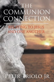 The Communion Connection Relating to Jesus and One Another ebook by Peter Triolo Jr.