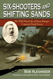 Six-Shooters and Shifting Sands - The Wild West Life of Texas Ranger Captain Frank Jones ebook by Bob Alexander,Chief Kirby W. Dendy,Texas Rangers