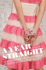 A Year Straight - Confessions of a Boy-Crazy Lesbian Beauty Queen ebook by Elena Azzoni