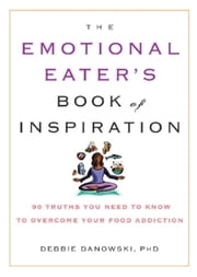 The Emotional Eater's Book of Inspiration - 90 Truths You Need to Know to Overcome Your Food Addiction ebook by Debbie Danowski