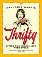 Thrifty: Living the Frugal Life with Style - Living the Frugal Life with Style ebook by Marjorie Harris