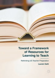 Toward a Framework of Resources for Learning to Teach - Rethinking US Teacher Preparation ebook by Lauren Gatti