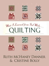 What I Learned from God While...Quilting ebook by Ruth McHaney Danner,Cristine Bolley