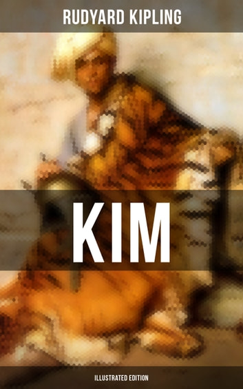 Kim (Illustrated Edition) - A Novel from one of the most popular writers in England, known for The Jungle Book, Just So Stories, Captain Courageous, Stalky & Co, Plain Tales from the Hills, Soldier's Three, The Light That Failed ebook by Rudyard Kipling