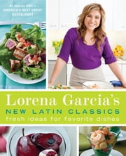 Lorena Garcia's New Latin Classics - Fresh Ideas for Favorite Dishes ebook by Lorena Garcia,Raquel Pelzel