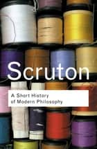A Short History of Modern Philosophy - From Descartes to Wittgenstein ebook by Roger Scruton