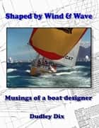 Shaped by Wind & Wave: Musings of a Boat Designer ebook by Dudley Dix
