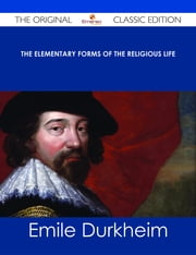 The Elementary Forms of the Religious Life - The Original Classic Edition ebook by Emile Durkheim