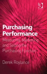 Purchasing Performance - Measuring, Marketing and Selling the Purchasing Function ebook by Mr Derek Roylance