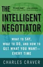 The Intelligent Negotiator - What to Say, What to Do, How to Get What You Want--Every Time ebook by Charles Craver