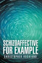 Schizoaffective for Example ebook by Christopher Rockiano