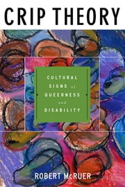 Crip Theory - Cultural Signs of Queerness and Disability ebook by Robert McRuer,Michael Bérubé