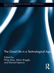 The Good Life in a Technological Age ebook by Philip Brey,Adam Briggle,Edward Spence