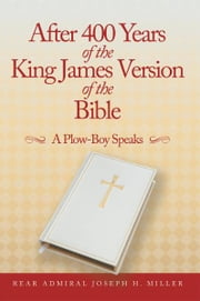 After 400 Years of the King James Version of the Bible - A Plow-Boy Speaks ebook by Rear Admiral Joseph H. Miller