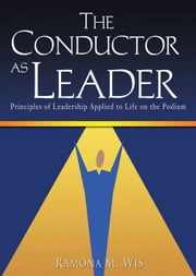 The Conductor as Leader - Principles of Leadership Applied to Life on the Podium ebook by Ramona M. Wis