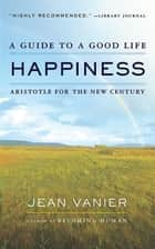 Happiness - A Guide to a Good Life, Aristotle for the New Century ebook by Jean Vanier