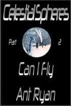 Celestial Spheres: Part Two: Can I Fly ebook by Ant Ryan
