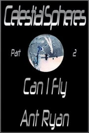 Celestial Spheres: Part Two: Can I Fly ebook de Ant Ryan