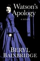 Watson's Apology - A Novel ebook by Beryl Bainbridge