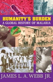 Humanity's Burden - A Global History of Malaria ebook by James L. A. Webb, Jr.