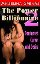 The Power Billionaire 2 - Dominated Curves and Desire ebook by Angelina Spears