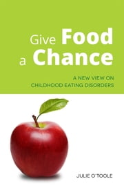 Give Food a Chance - A New View on Childhood Eating Disorders ebook by Julie O'Toole