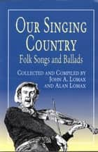Our Singing Country ebook by John A. Lomax,Alan Lomax