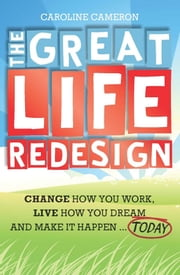 The Great Life Redesign - Change How You Work, Live How You Dream and Make It Happen ... Today ebook by Caroline Cameron