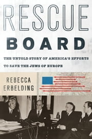 Rescue Board - The Untold Story of America's Efforts to Save the Jews of Europe ebook by Rebecca Erbelding