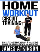 Home Workout Circuit Training: 6-Week Exercise Band Workout & Bodyweight Training for Fat Loss, Strength and Muscle Tone ebook by James Atkinson