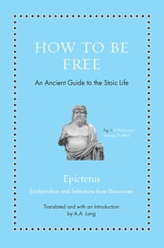 How to Be Free - An Ancient Guide to the Stoic Life ebook by Epictetus, Anthony Long, Anthony Long