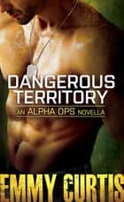 Dangerous Territory: An Alpha Ops novella ebook by Emmy Curtis