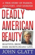 Deadly American Beauty - Beautiful Bride, Dark Secrets, Deadly Love ebook by John Glatt