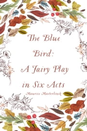 The Blue Bird: A Fairy Play in Six Acts ebook by Maurice Maeterlinck