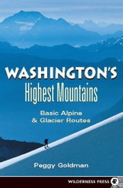 Washington's Highest Mountains - Basic Alpine and Glacier Routes ebook by Peggy Goldman