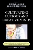 Cultivating Curious and Creative Minds ebook by Cheryl J. Craig,Louise F. Deretchin,Annette D. Digby,Gadi Alexander,Kevin Cloninger,Jessica T. DeCuir-Gunby,John P. Gaa,Herbert P. Ginsburg,Angela McNeal Haynes,Ming Fang He,Terri R. Hebert,Sharon Johnson,Patricia L. Marshall,Joan V. Mast,Allison W. McCulloch,Christina Mengert,Christy M. Moroye,F Richard Olenchak,Wynnetta Scott-Simmons,Merrie Snow,Derrick M. Tennial,Shijing Xu,JeongAe You,F Michael Connelly, professor emeritus,Carole G. Basile, EdD, dean, College of Education, University of Missouri St. Louis, St. Louis, MO,P. Bruce Uhrmacher