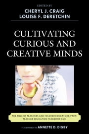 Cultivating Curious and Creative Minds - The Role of Teachers and Teacher Educators, Part I ebook by Cheryl J. Craig,Louise F. Deretchin,Annette D. Digby,Gadi Alexander,Kevin Cloninger,Jessica T. DeCuir-Gunby,John P. Gaa,Herbert P. Ginsburg,Angela McNeal Haynes,Ming Fang He,Terri R. Hebert,Sharon Johnson,Patricia L. Marshall,Joan V. Mast,Allison W. McCulloch,Christina Mengert,Christy M. Moroye,F Richard Olenchak,Wynnetta Scott-Simmons,Merrie Snow,Derrick M. Tennial,P Bruce Uhrmacher,Shijing Xu,JeongAe You,F Michael Connelly, professor emeritus,Carole G. Basile, EdD, dean, College of Education, University of Missouri St. Louis, St. Louis, MO